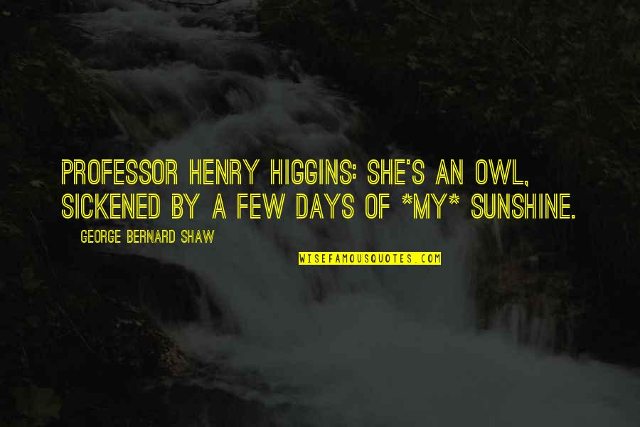 Shaw's Quotes By George Bernard Shaw: Professor Henry Higgins: She's an owl, sickened by