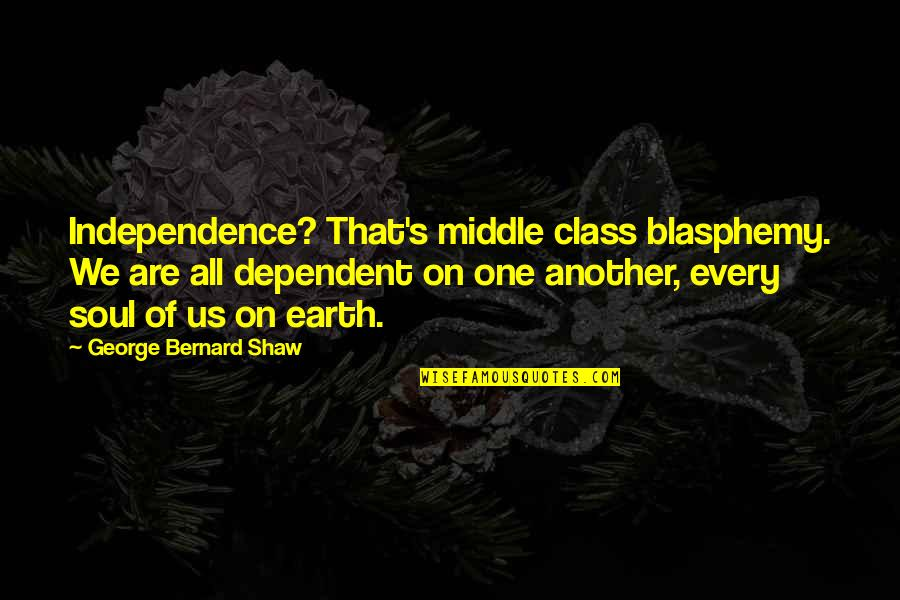 Shaw's Quotes By George Bernard Shaw: Independence? That's middle class blasphemy. We are all