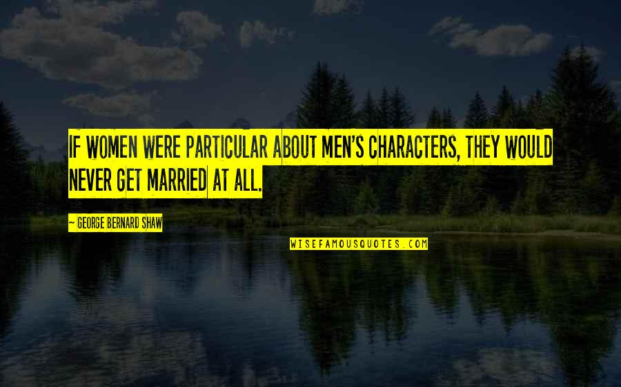 Shaw's Quotes By George Bernard Shaw: If women were particular about men's characters, they