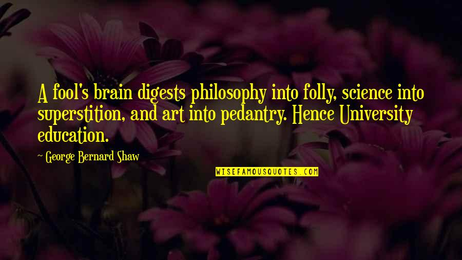 Shaw's Quotes By George Bernard Shaw: A fool's brain digests philosophy into folly, science