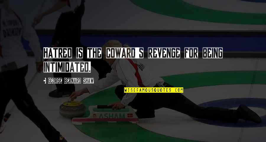 Shaw's Quotes By George Bernard Shaw: Hatred is the coward's revenge for being intimidated.