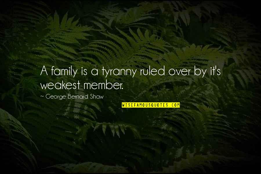 Shaw's Quotes By George Bernard Shaw: A family is a tyranny ruled over by