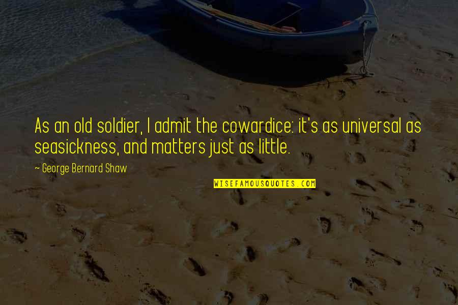 Shaw's Quotes By George Bernard Shaw: As an old soldier, I admit the cowardice: