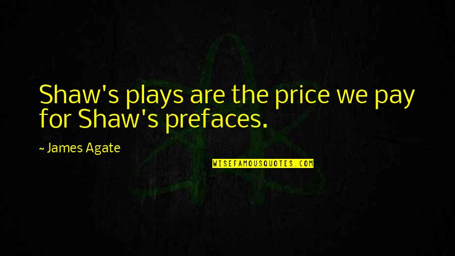 Shaw's Quotes By James Agate: Shaw's plays are the price we pay for