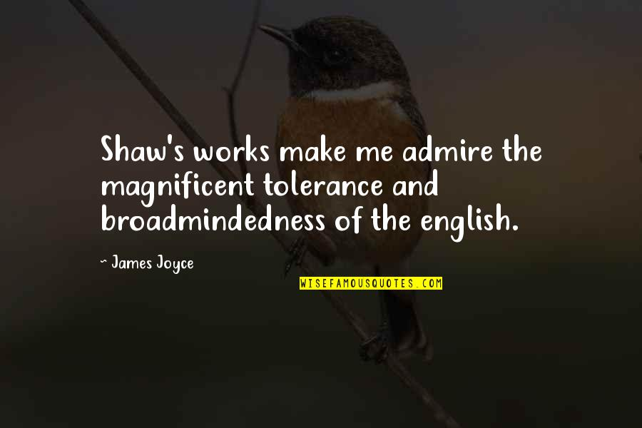 Shaw's Quotes By James Joyce: Shaw's works make me admire the magnificent tolerance