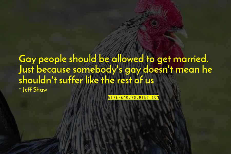 Shaw's Quotes By Jeff Shaw: Gay people should be allowed to get married.