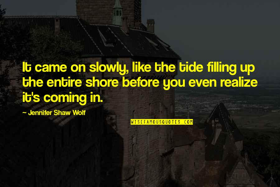 Shaw's Quotes By Jennifer Shaw Wolf: It came on slowly, like the tide filling