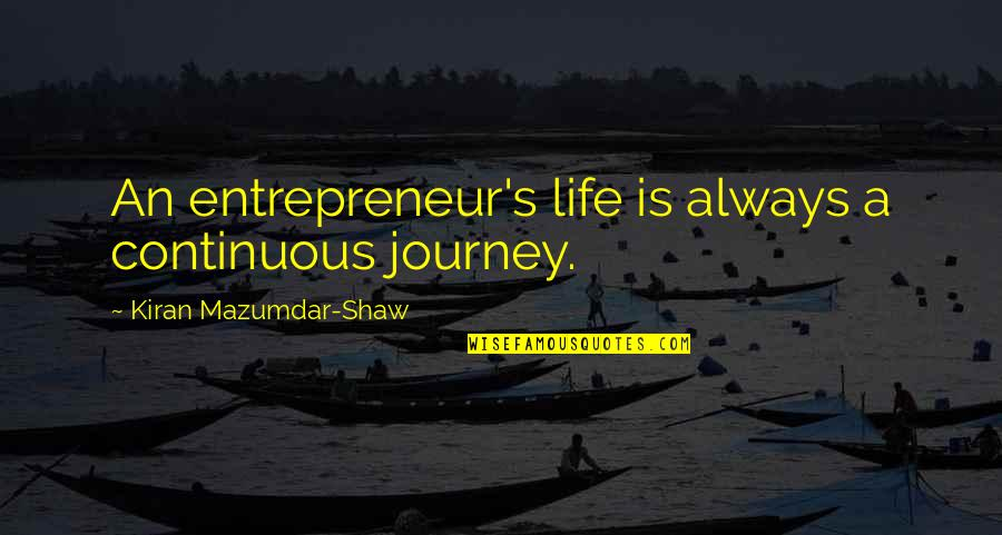 Shaw's Quotes By Kiran Mazumdar-Shaw: An entrepreneur's life is always a continuous journey.