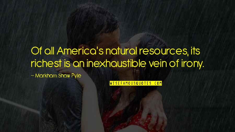Shaw's Quotes By Markham Shaw Pyle: Of all America's natural resources, its richest is