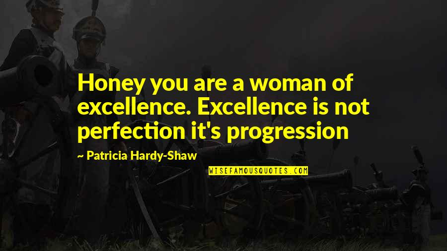 Shaw's Quotes By Patricia Hardy-Shaw: Honey you are a woman of excellence. Excellence