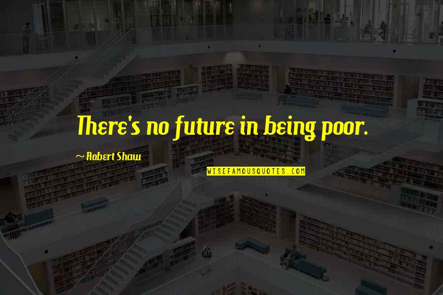 Shaw's Quotes By Robert Shaw: There's no future in being poor.