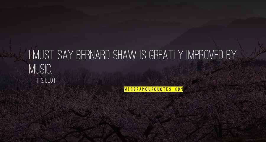 Shaw's Quotes By T. S. Eliot: I must say Bernard Shaw is greatly improved