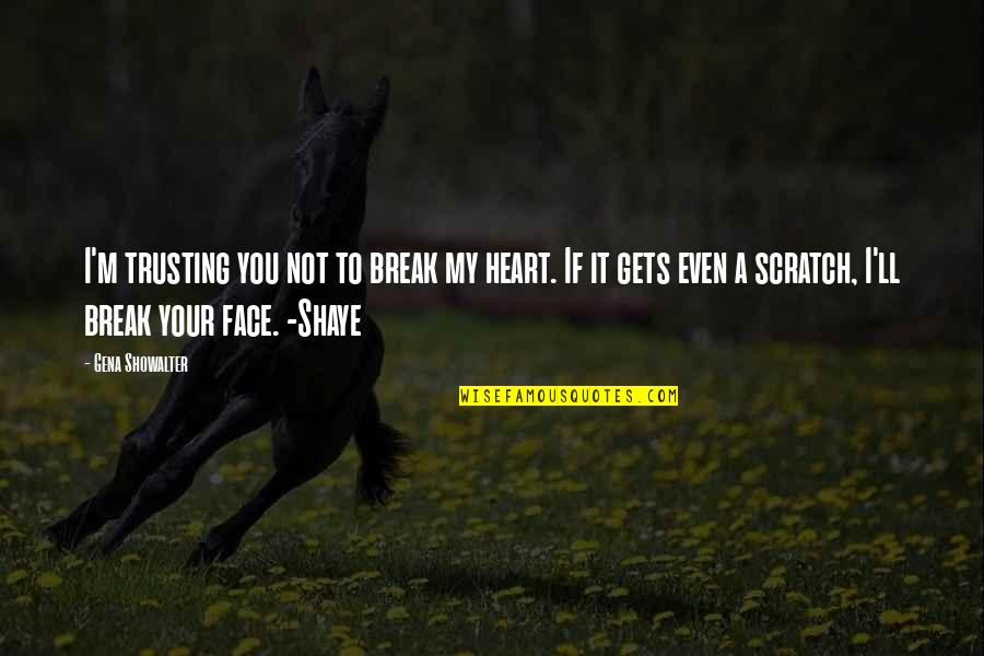 Shaye Quotes By Gena Showalter: I'm trusting you not to break my heart.