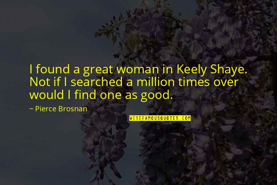 Shaye Quotes By Pierce Brosnan: I found a great woman in Keely Shaye.