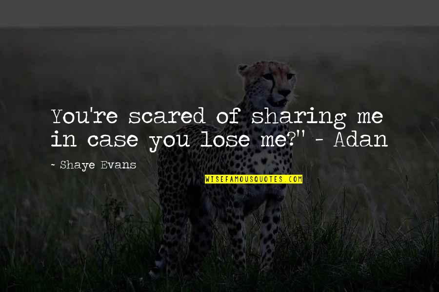 Shaye Quotes By Shaye Evans: You're scared of sharing me in case you