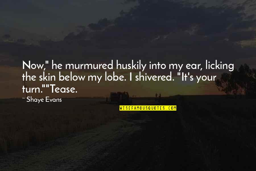 """Shaye Quotes By Shaye Evans: Now,"""" he murmured huskily into my ear, licking"""