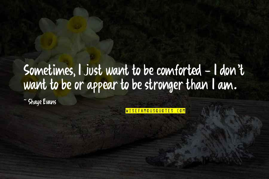 Shaye Quotes By Shaye Evans: Sometimes, I just want to be comforted -