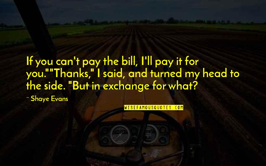 Shaye Quotes By Shaye Evans: If you can't pay the bill, I'll pay