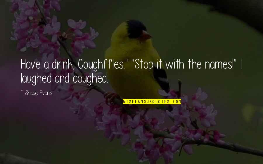"""Shaye Quotes By Shaye Evans: Have a drink, Coughffles."""" """"Stop it with the"""