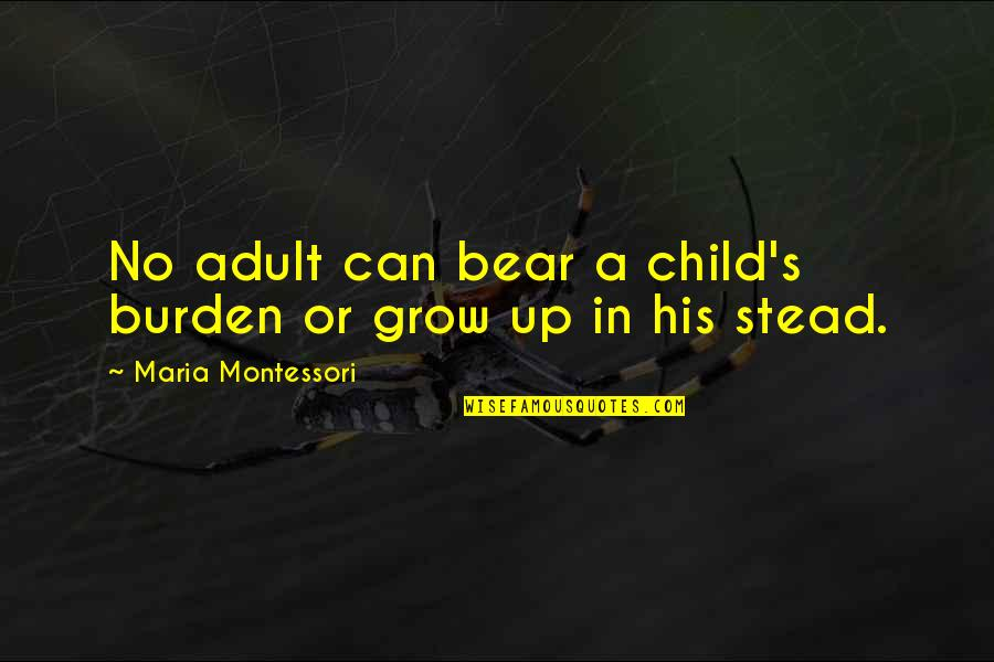 Shaykh Fadhlalla Haeri Quotes By Maria Montessori: No adult can bear a child's burden or