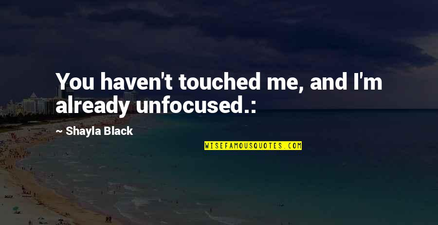 Shayla Black Quotes By Shayla Black: You haven't touched me, and I'm already unfocused.: