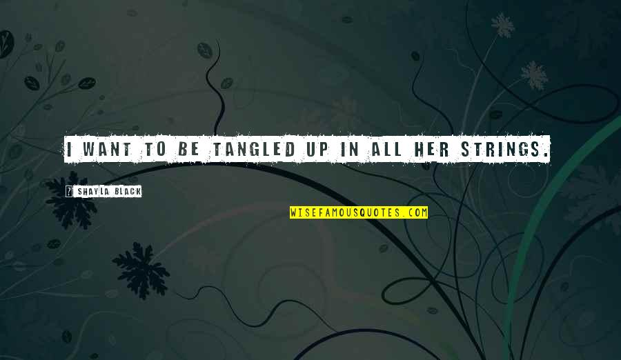 Shayla Black Quotes By Shayla Black: I want to be tangled up in all