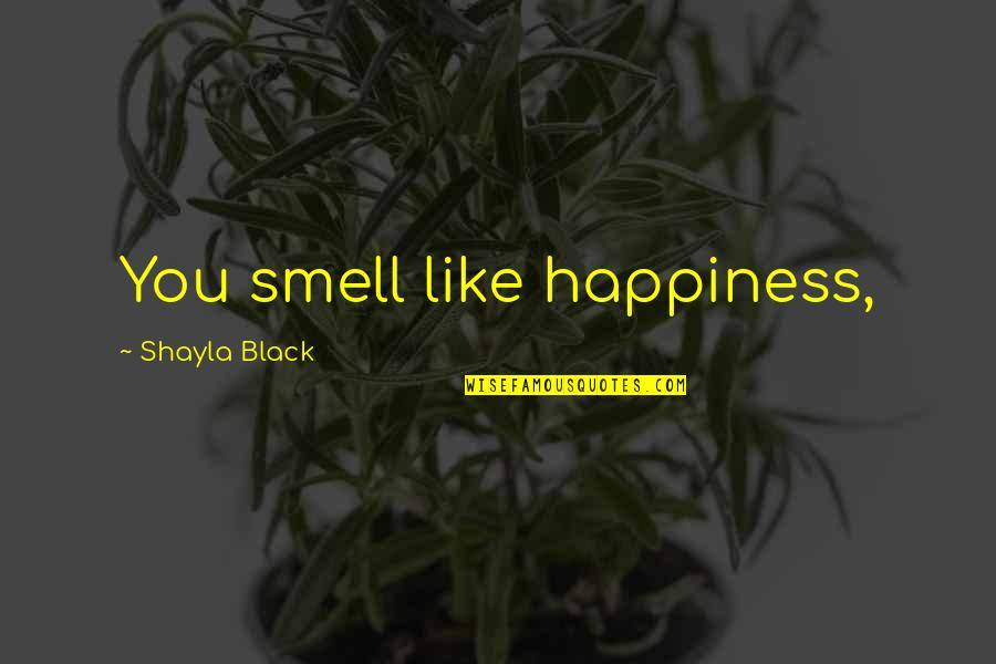 Shayla Black Quotes By Shayla Black: You smell like happiness,