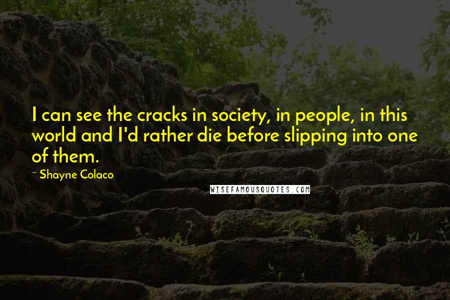 Shayne Colaco quotes: I can see the cracks in society, in people, in this world and I'd rather die before slipping into one of them.