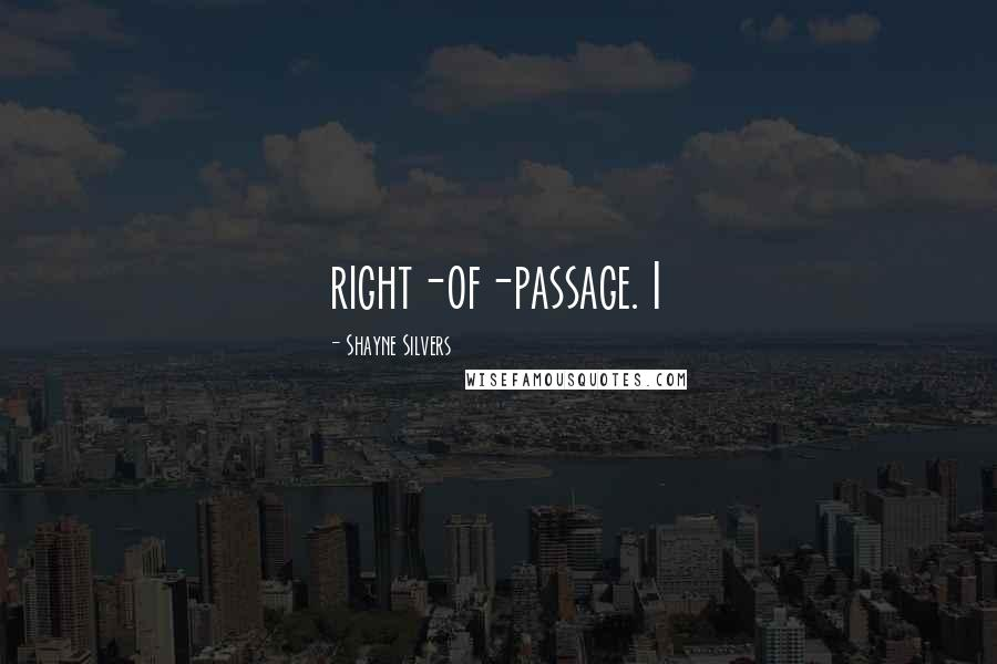 Shayne Silvers quotes: right-of-passage. I