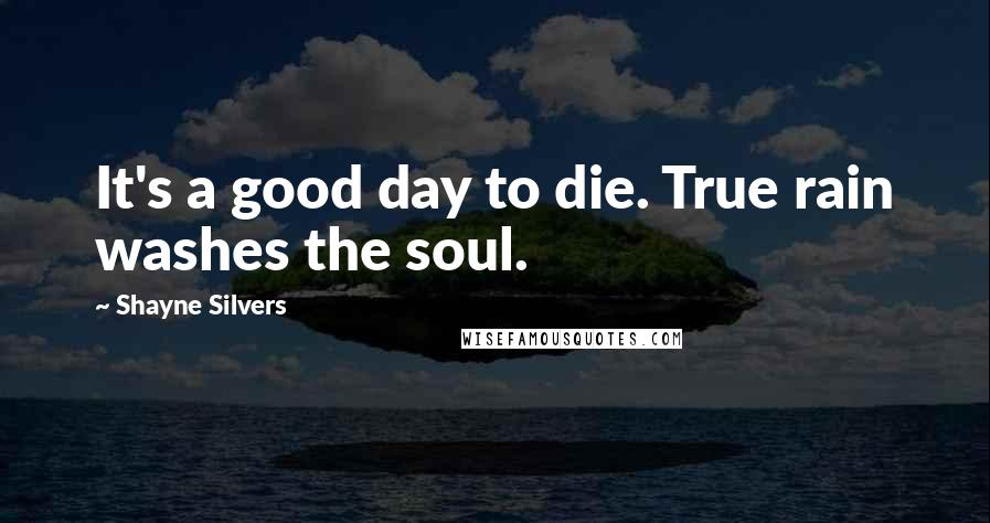 Shayne Silvers quotes: It's a good day to die. True rain washes the soul.
