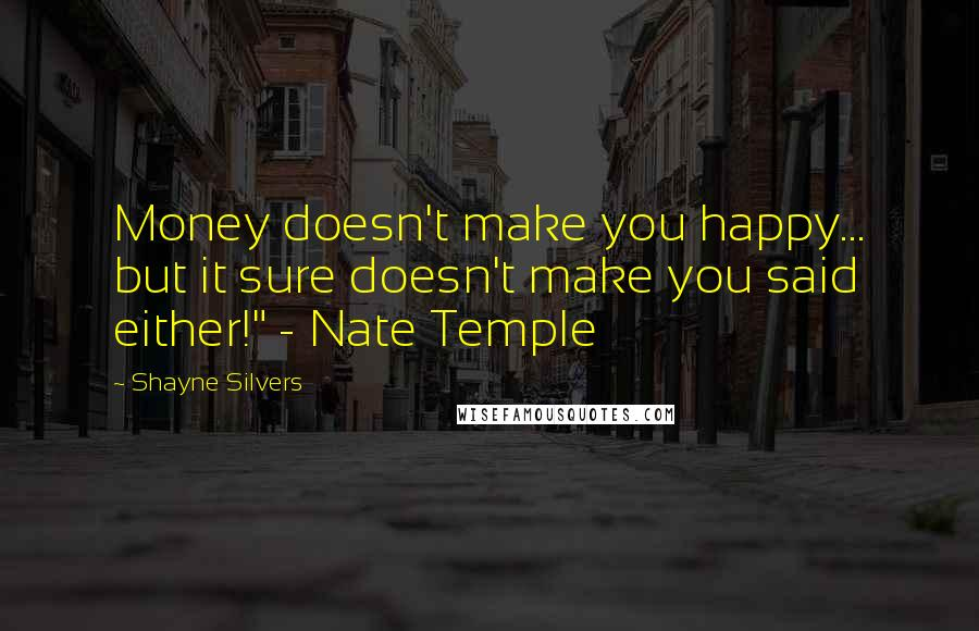 "Shayne Silvers quotes: Money doesn't make you happy... but it sure doesn't make you said either!"" - Nate Temple"