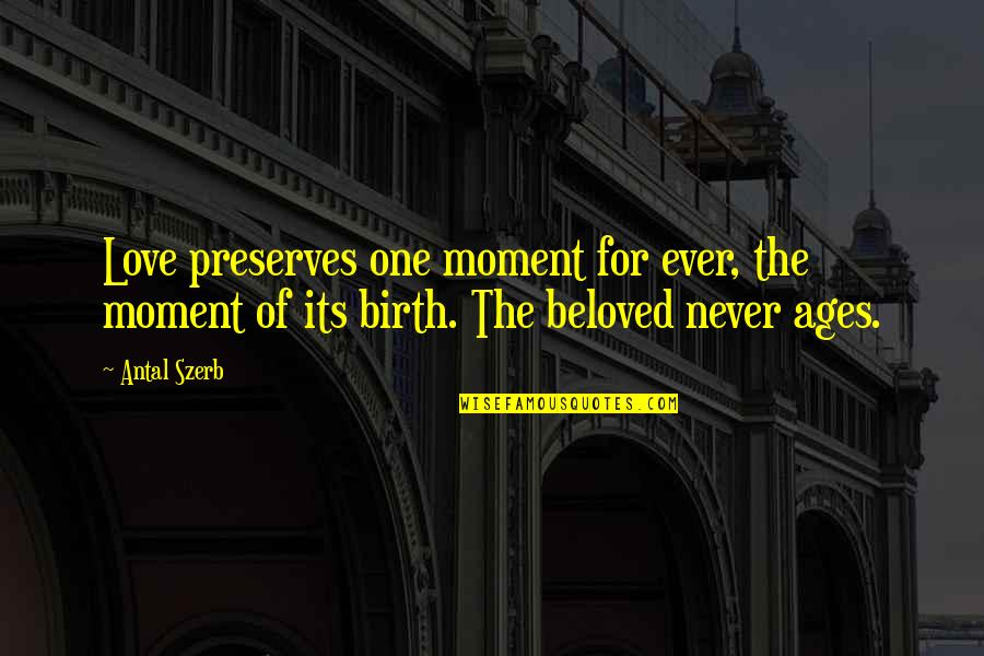 She Came Back To Me Quotes By Antal Szerb: Love preserves one moment for ever, the moment