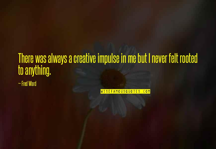 She Came Back To Me Quotes By Fred Ward: There was always a creative impulse in me