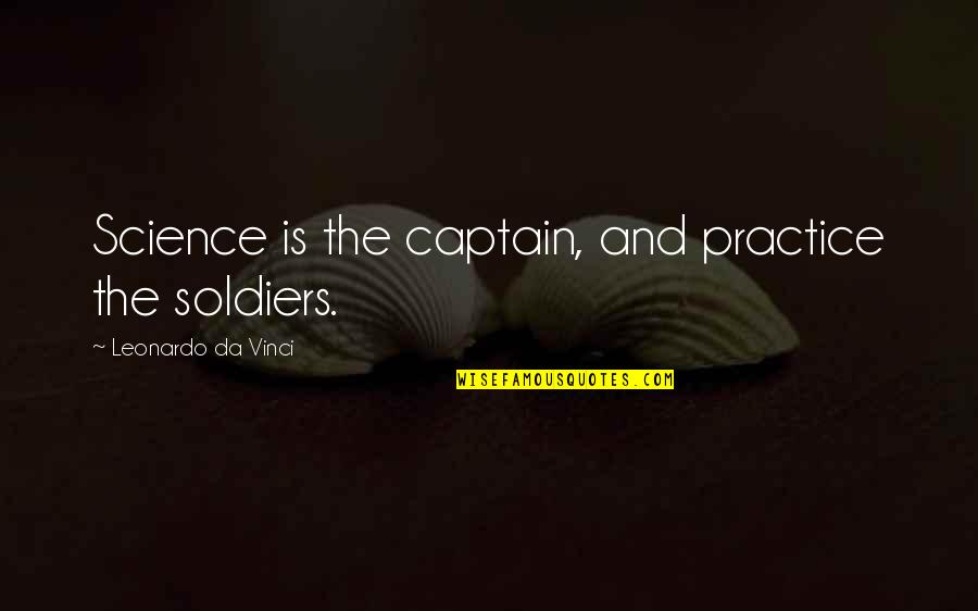 She Came Back To Me Quotes By Leonardo Da Vinci: Science is the captain, and practice the soldiers.