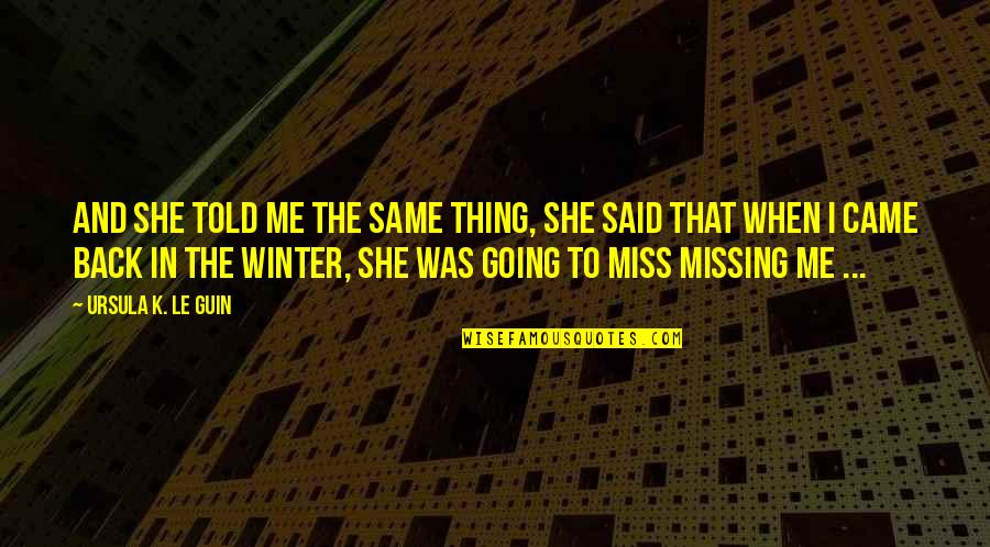She Came Back To Me Quotes By Ursula K. Le Guin: And she told me the same thing, she