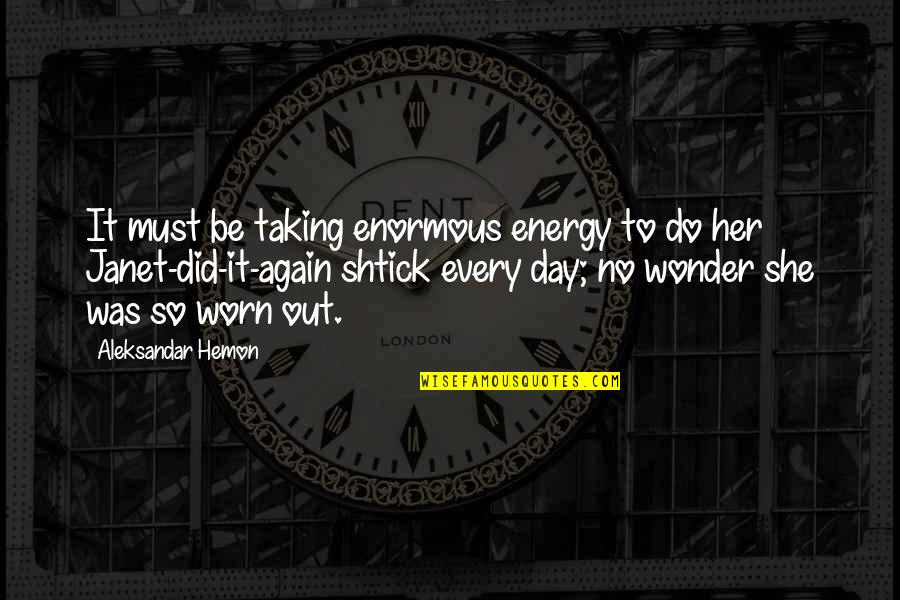 She Did It Again Quotes By Aleksandar Hemon: It must be taking enormous energy to do