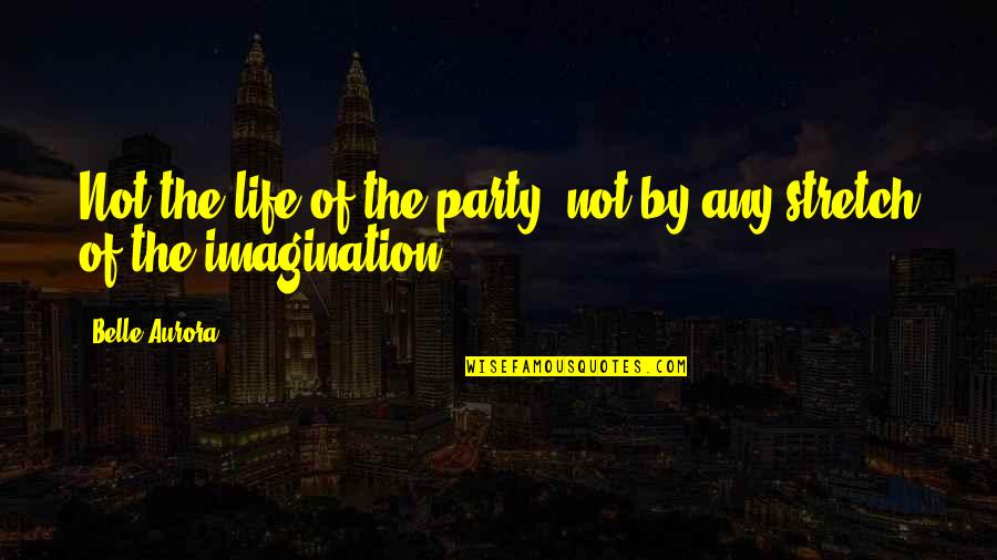 She Doesn't Understand Me Quotes By Belle Aurora: Not the life of the party, not by
