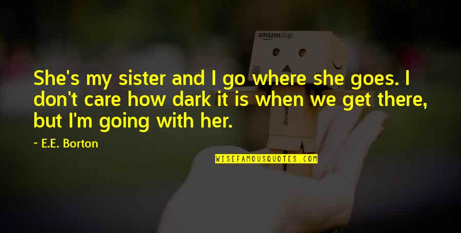 She Don't Care Quotes By E.E. Borton: She's my sister and I go where she