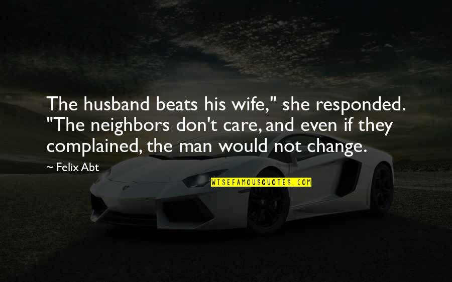 "She Don't Care Quotes By Felix Abt: The husband beats his wife,"" she responded. ""The"