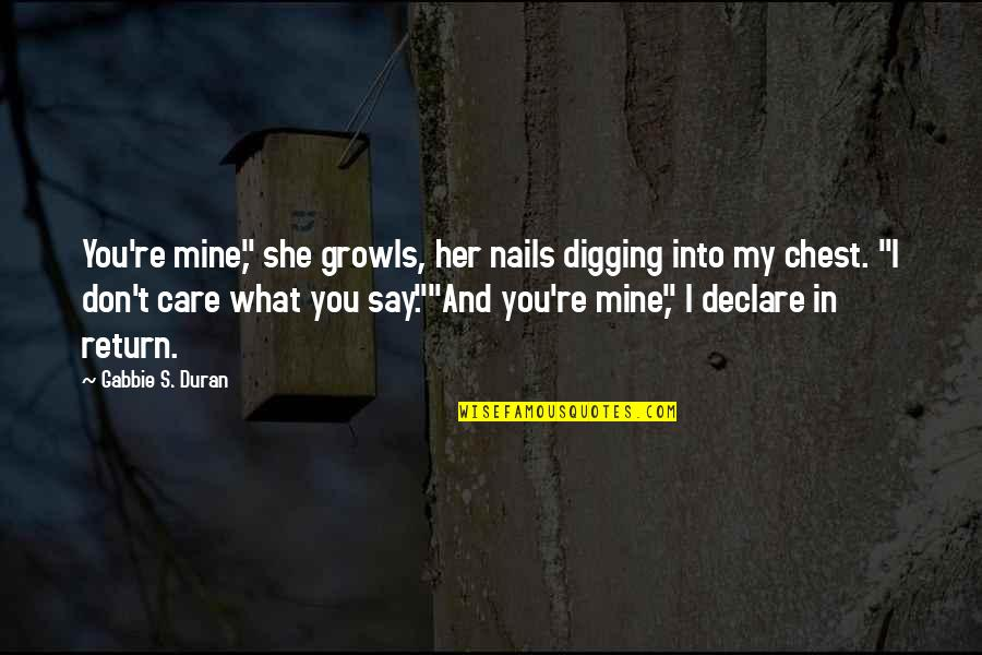 "She Don't Care Quotes By Gabbie S. Duran: You're mine,"" she growls, her nails digging into"