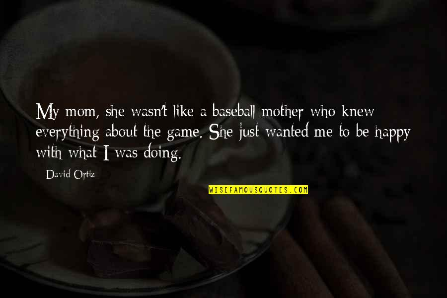 She Is Happy Without Me Quotes By David Ortiz: My mom, she wasn't like a baseball mother