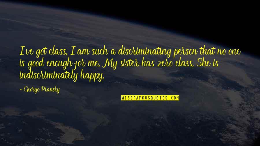 She Is Happy Without Me Quotes By George Pransky: I've got class. I am such a discriminating