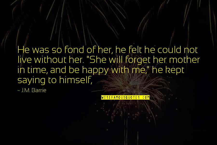 She Is Happy Without Me Quotes By J.M. Barrie: He was so fond of her, he felt
