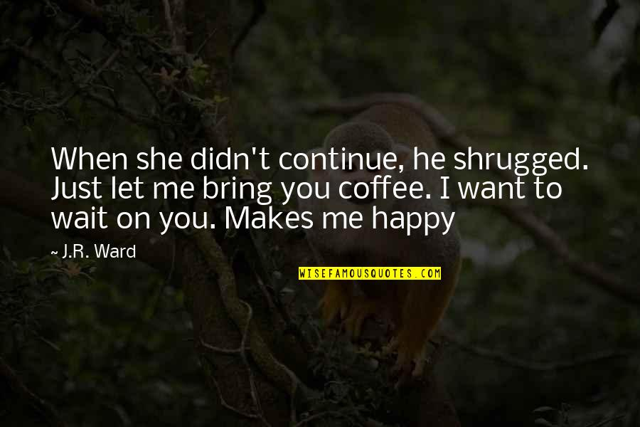 She Is Happy Without Me Quotes By J.R. Ward: When she didn't continue, he shrugged. Just let