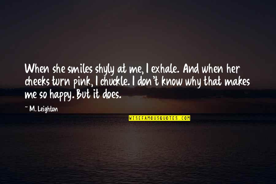 She Is Happy Without Me Quotes By M. Leighton: When she smiles shyly at me, I exhale.