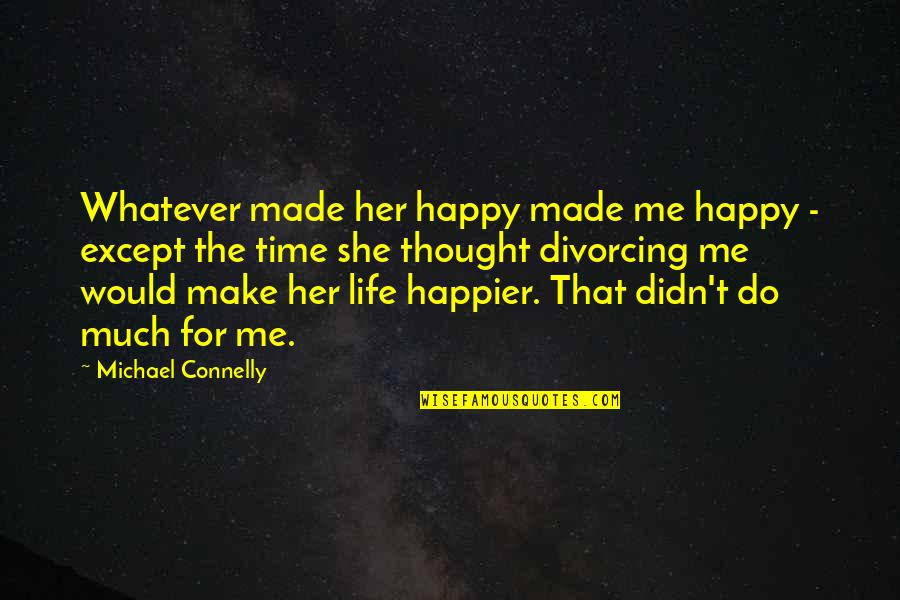 She Is Happy Without Me Quotes By Michael Connelly: Whatever made her happy made me happy -