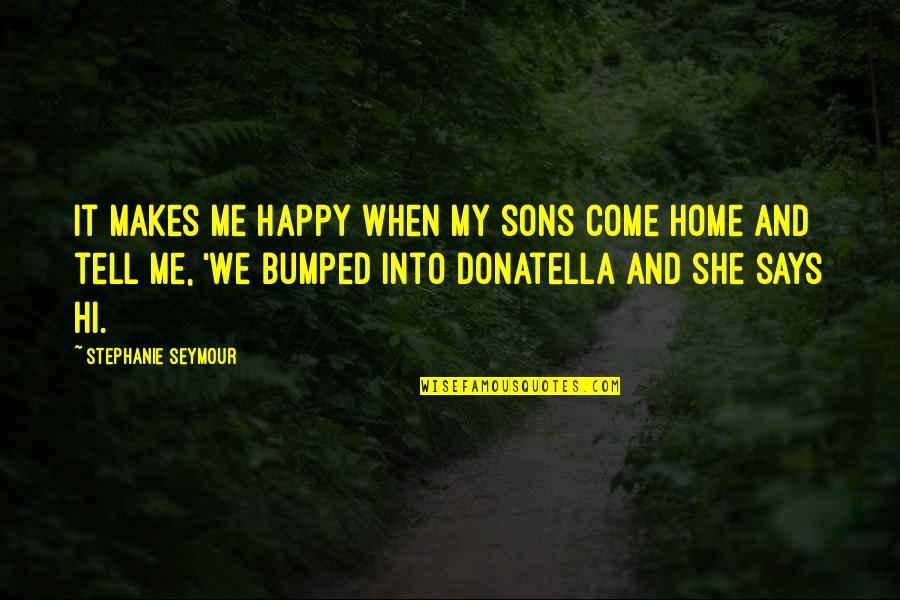 She Is Happy Without Me Quotes By Stephanie Seymour: It makes me happy when my sons come