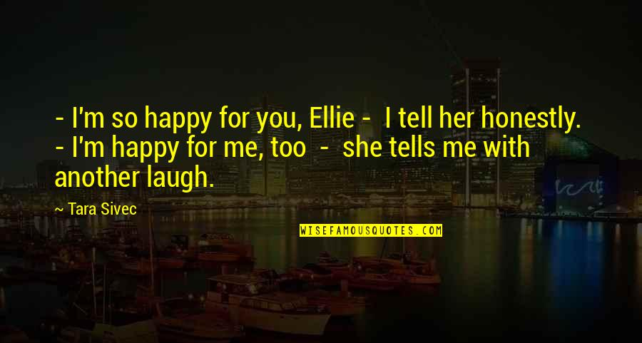 She Is Happy Without Me Quotes By Tara Sivec: - I'm so happy for you, Ellie -