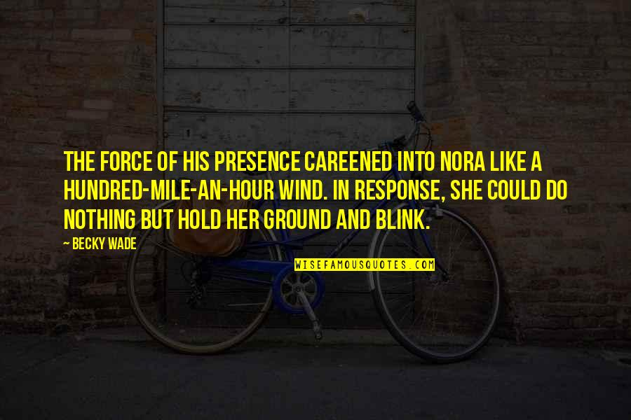 She Is Like The Wind Quotes By Becky Wade: The force of his presence careened into Nora