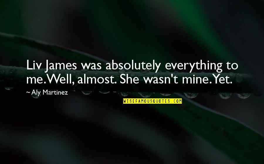 She Is Not Well Quotes By Aly Martinez: Liv James was absolutely everything to me.Well, almost.